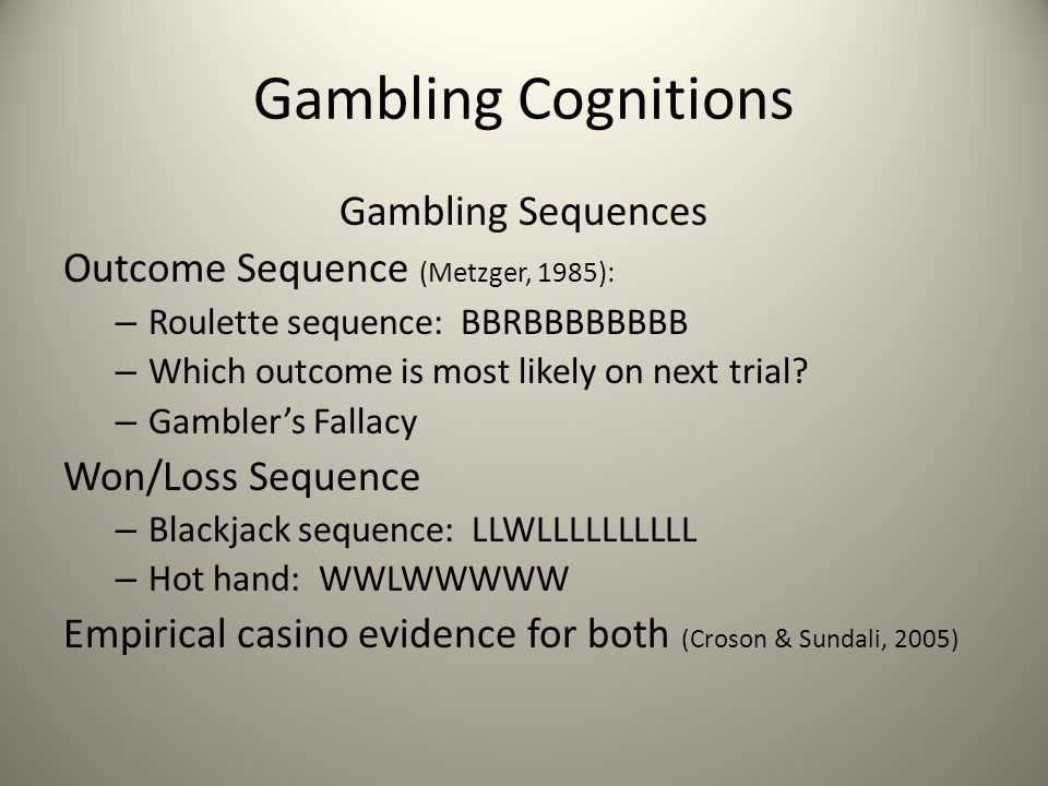 Gambling Cognitions Gambling Sequences Outcome Sequence (Metzger, 1985): – Roulette sequence: BBRBBBBBBBB – Which outcome is most likely on next trial.