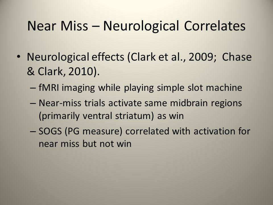 Near Miss – Neurological Correlates Neurological effects (Clark et al., 2009; Chase & Clark, 2010).