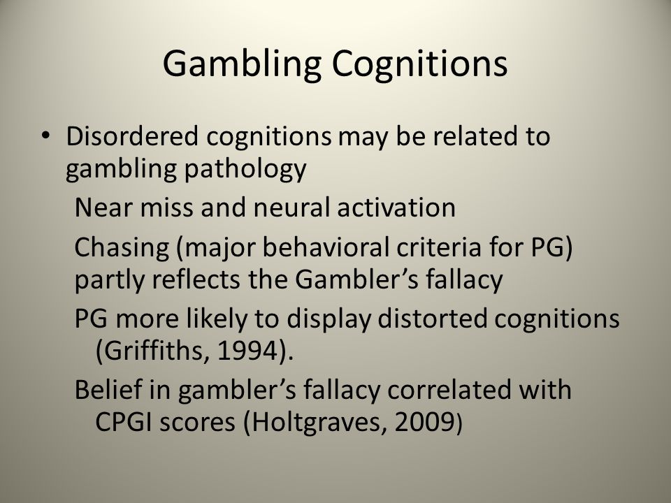 Gambling Cognitions Disordered cognitions may be related to gambling pathology Near miss and neural activation Chasing (major behavioral criteria for PG) partly reflects the Gambler's fallacy PG more likely to display distorted cognitions (Griffiths, 1994).
