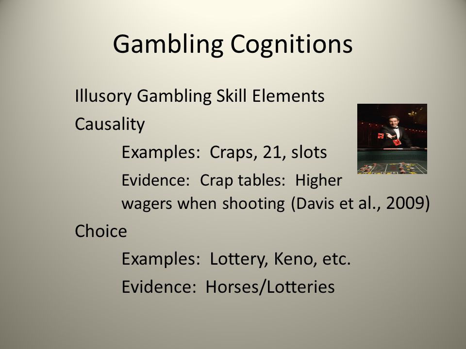 Gambling Cognitions Illusory Gambling Skill Elements Causality Examples: Craps, 21, slots Evidence: Crap tables: Higher wagers when shooting (Davis et al., 2009) Choice Examples: Lottery, Keno, etc.