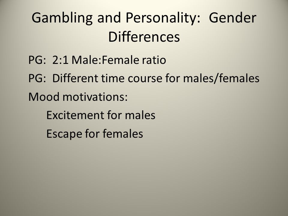 Gambling and Personality: Gender Differences PG: 2:1 Male:Female ratio PG: Different time course for males/females Mood motivations: Excitement for males Escape for females