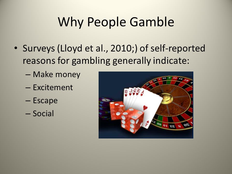 Why People Gamble Surveys (Lloyd et al., 2010;) of self-reported reasons for gambling generally indicate: – Make money – Excitement – Escape – Social