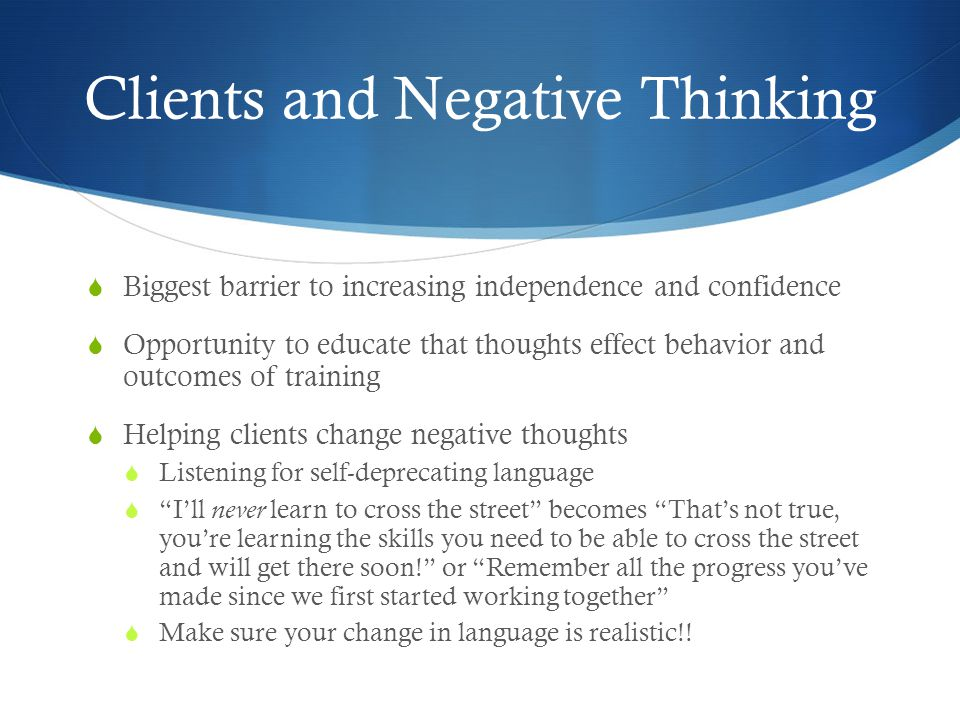 Clients and Negative Thinking  Biggest barrier to increasing independence and confidence  Opportunity to educate that thoughts effect behavior and o