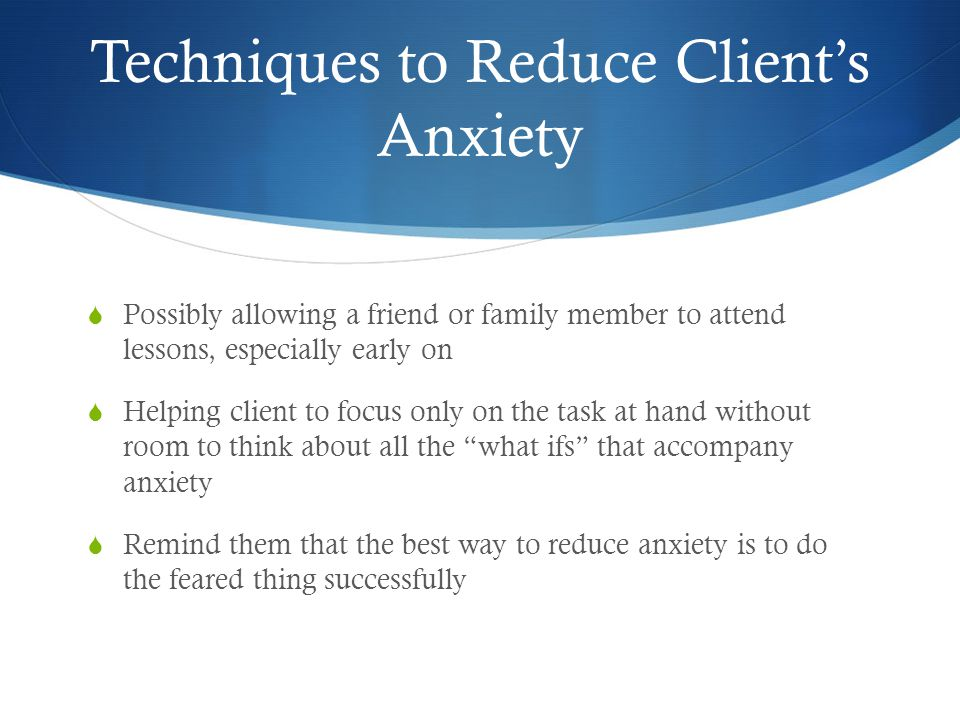 Techniques to Reduce Client's Anxiety  Possibly allowing a friend or family member to attend lessons, especially early on  Helping client to focus o