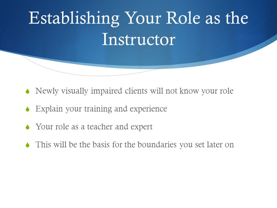 Establishing Your Role as the Instructor  Newly visually impaired clients will not know your role  Explain your training and experience  Your role