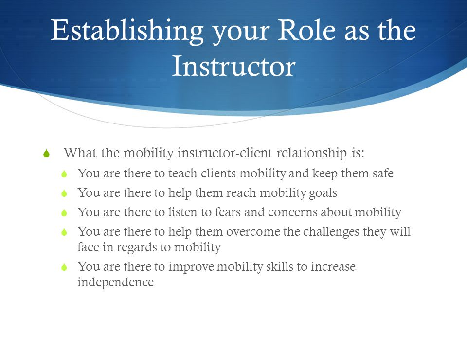 Establishing your Role as the Instructor  What the mobility instructor-client relationship is:  You are there to teach clients mobility and keep the