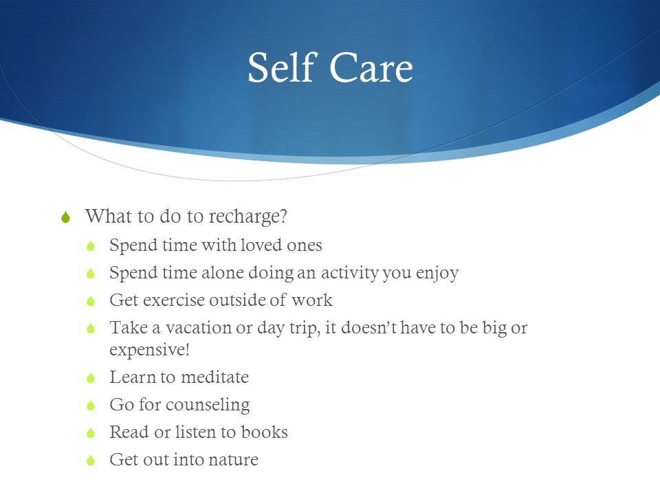 Self Care  What to do to recharge?  Spend time with loved ones  Spend time alone doing an activity you enjoy  Get exercise outside of work  Take