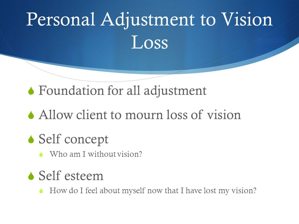 Personal Adjustment to Vision Loss  Foundation for all adjustment  Allow client to mourn loss of vision  Self concept  Who am I without vision? 
