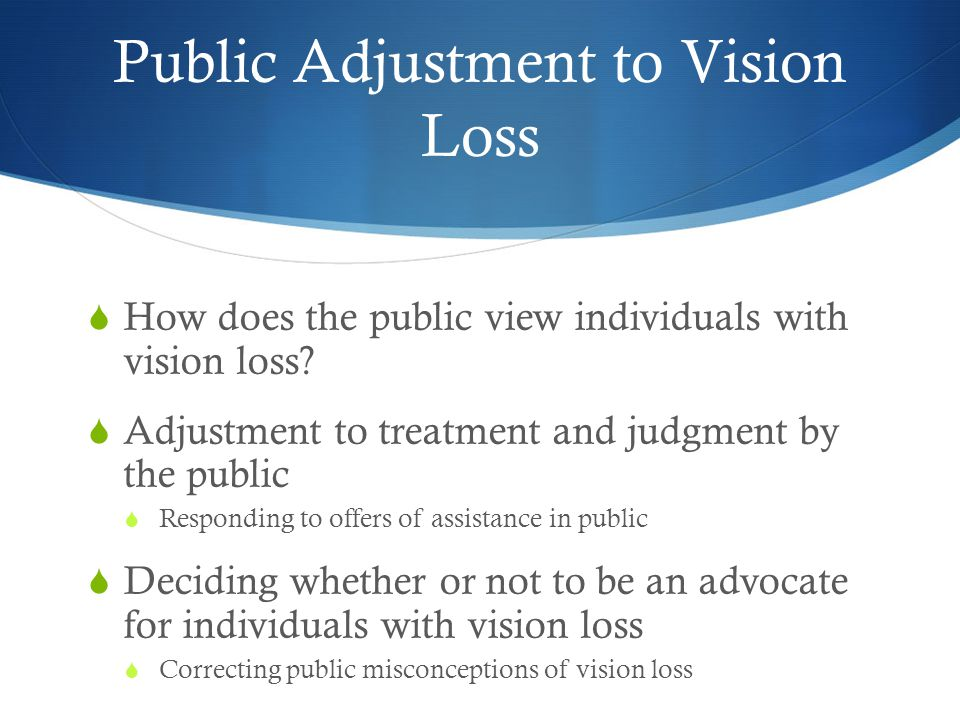 Public Adjustment to Vision Loss  How does the public view individuals with vision loss?  Adjustment to treatment and judgment by the public  Respo