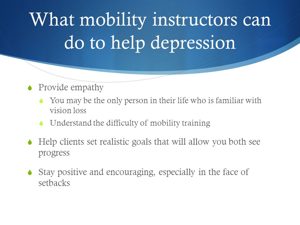 What mobility instructors can do to help depression  Provide empathy  You may be the only person in their life who is familiar with vision loss  Un