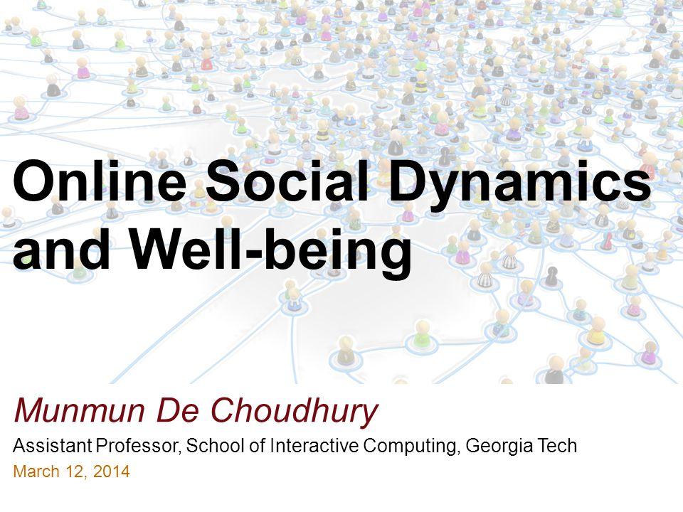 Munmun De Choudhury Assistant Professor, School of Interactive Computing, Georgia Tech March 12, 2014 Online Social Dynamics and Well-being