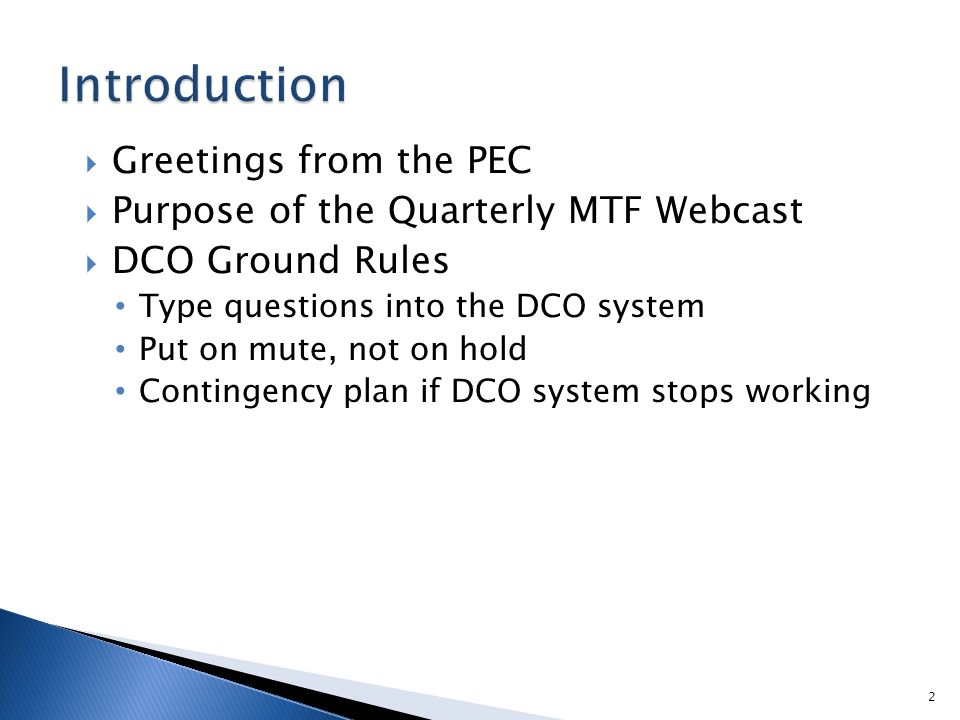  Greetings from the PEC  Purpose of the Quarterly MTF Webcast  DCO Ground Rules Type questions into the DCO system Put on mute, not on hold Contingency plan if DCO system stops working 2