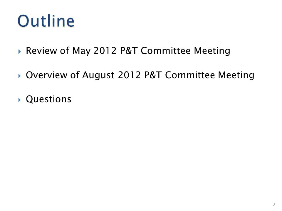  Review of May 2012 P&T Committee Meeting  Overview of August 2012 P&T Committee Meeting  Questions 3