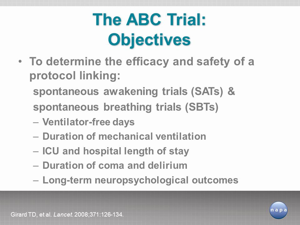 To determine the efficacy and safety of a protocol linking: spontaneous awakening trials (SATs) & spontaneous breathing trials (SBTs) –Ventilator-free days –Duration of mechanical ventilation –ICU and hospital length of stay –Duration of coma and delirium –Long-term neuropsychological outcomes The ABC Trial: Objectives Girard TD, et al.