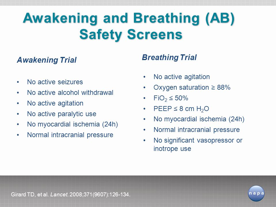 Awakening Trial No active seizures No active alcohol withdrawal No active agitation No active paralytic use No myocardial ischemia (24h) Normal intracranial pressure Breathing Trial No active agitation Oxygen saturation ≥ 88% FiO 2 ≤ 50% PEEP ≤ 8 cm H 2 O No myocardial ischemia (24h) Normal intracranial pressure No significant vasopressor or inotrope use Awakening and Breathing (AB) Safety Screens Girard TD, et al.
