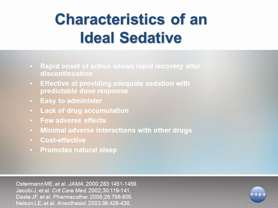 Rapid onset of action allows rapid recovery after discontinuation Effective at providing adequate sedation with predictable dose response Easy to administer Lack of drug accumulation Few adverse effects Minimal adverse interactions with other drugs Cost-effective Promotes natural sleep Characteristics of an Ideal Sedative Ostermann ME, et al.