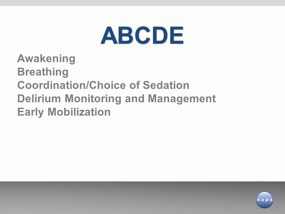 Awakening Breathing Coordination/Choice of Sedation Delirium Monitoring and Management Early Mobilization ABCDE