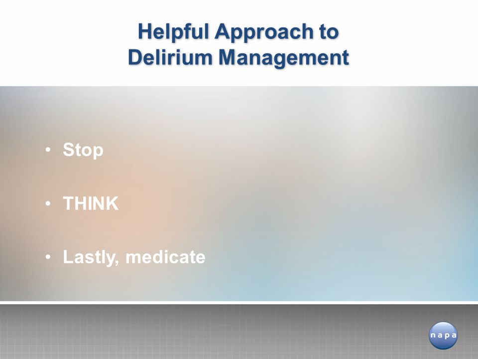 Stop THINK Lastly, medicate Helpful Approach to Delirium Management