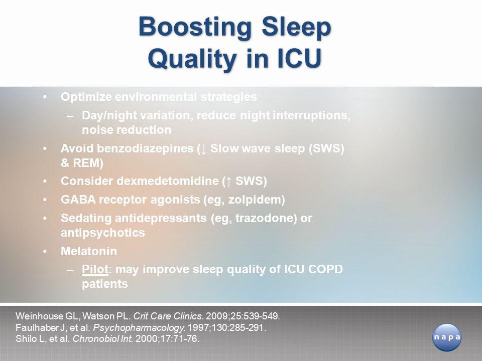 Optimize environmental strategies –Day/night variation, reduce night interruptions, noise reduction Avoid benzodiazepines (↓ Slow wave sleep (SWS) & REM) Consider dexmedetomidine (↑ SWS) GABA receptor agonists (eg, zolpidem) Sedating antidepressants (eg, trazodone) or antipsychotics Melatonin –Pilot: may improve sleep quality of ICU COPD patients Boosting Sleep Quality in ICU Weinhouse GL, Watson PL.