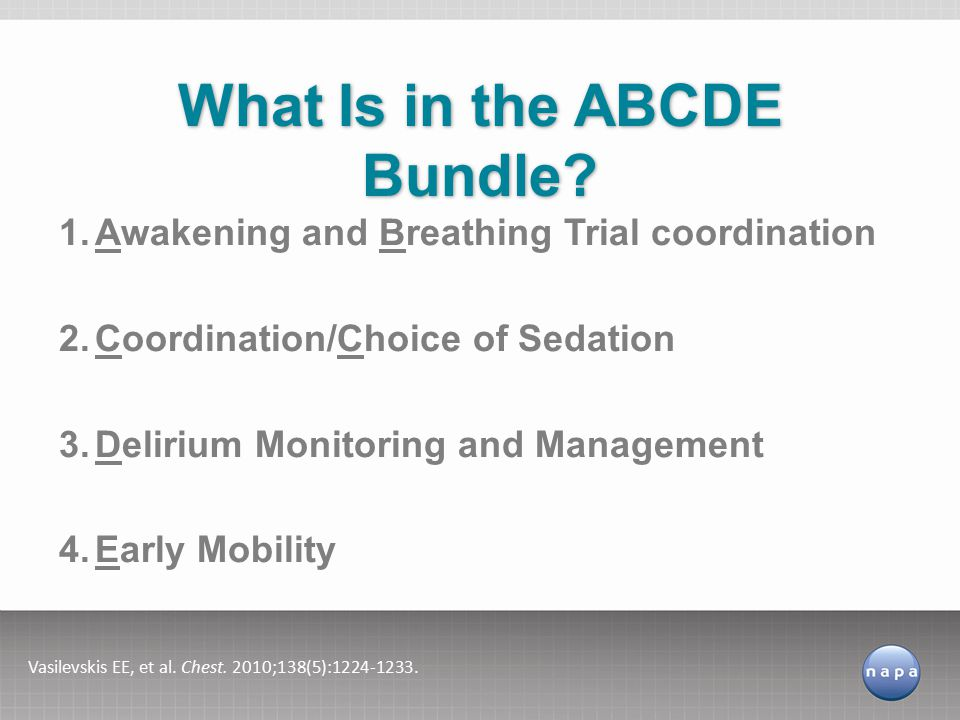 1.Awakening and Breathing Trial coordination 2.Coordination/Choice of Sedation 3.Delirium Monitoring and Management 4.Early Mobility What Is in the ABCDE Bundle.
