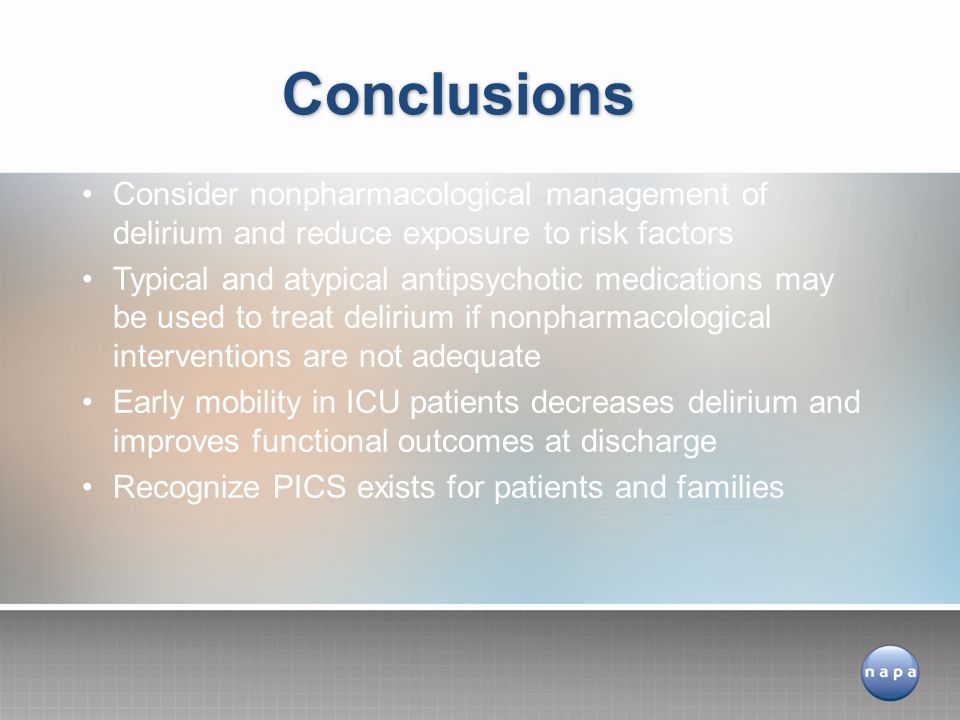 Consider nonpharmacological management of delirium and reduce exposure to risk factors Typical and atypical antipsychotic medications may be used to treat delirium if nonpharmacological interventions are not adequate Early mobility in ICU patients decreases delirium and improves functional outcomes at discharge Recognize PICS exists for patients and families Conclusions