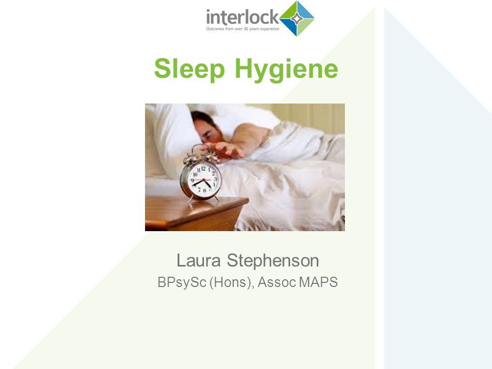 Sleep Hygiene Laura Stephenson BPsySc (Hons), Assoc MAPS