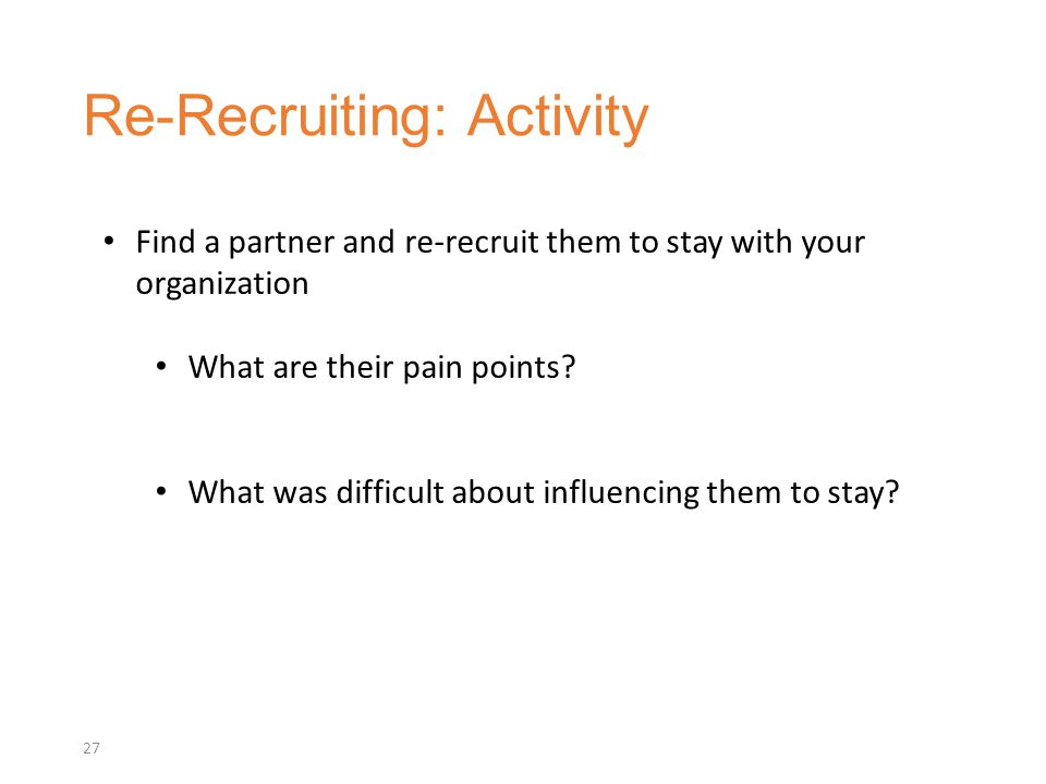 Re-Recruiting: Activity 27 Find a partner and re-recruit them to stay with your organization What are their pain points.