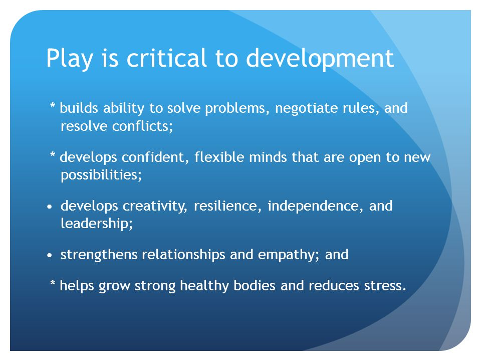Play is critical to development * builds ability to solve problems, negotiate rules, and resolve conflicts; * develops confident, flexible minds that