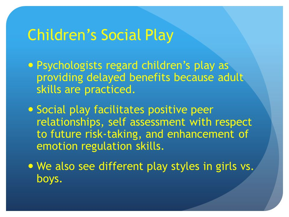 Children's Social Play Psychologists regard children's play as providing delayed benefits because adult skills are practiced. Social play facilitates