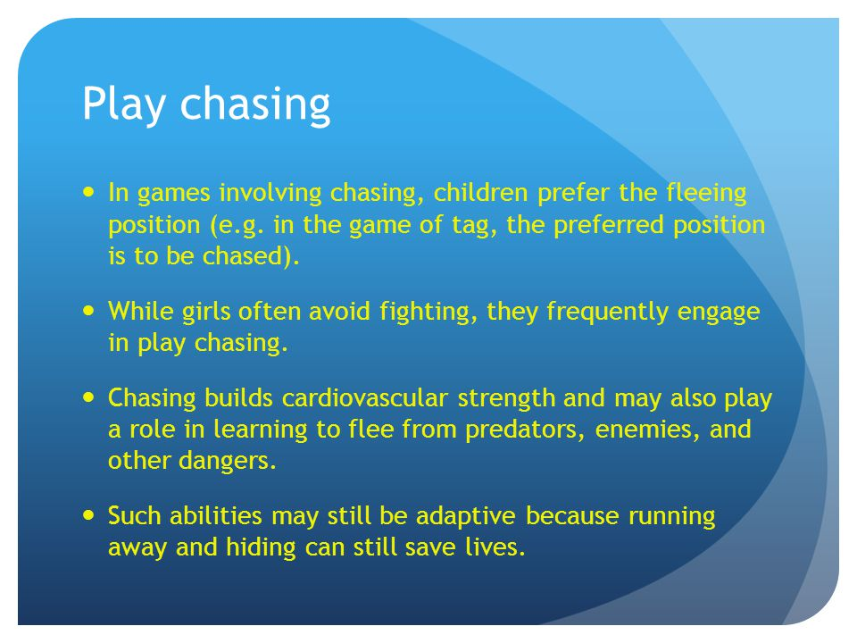 Play chasing In games involving chasing, children prefer the fleeing position (e.g. in the game of tag, the preferred position is to be chased). While