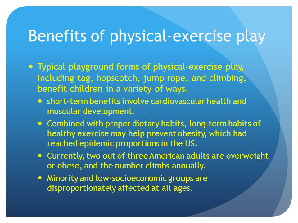 Benefits of physical-exercise play Typical playground forms of physical-exercise play, including tag, hopscotch, jump rope, and climbing, benefit children in a variety of ways.