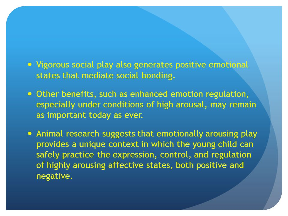 Vigorous social play also generates positive emotional states that mediate social bonding. Other benefits, such as enhanced emotion regulation, especi