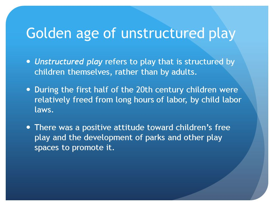 Golden age of unstructured play Unstructured play refers to play that is structured by children themselves, rather than by adults. During the first ha