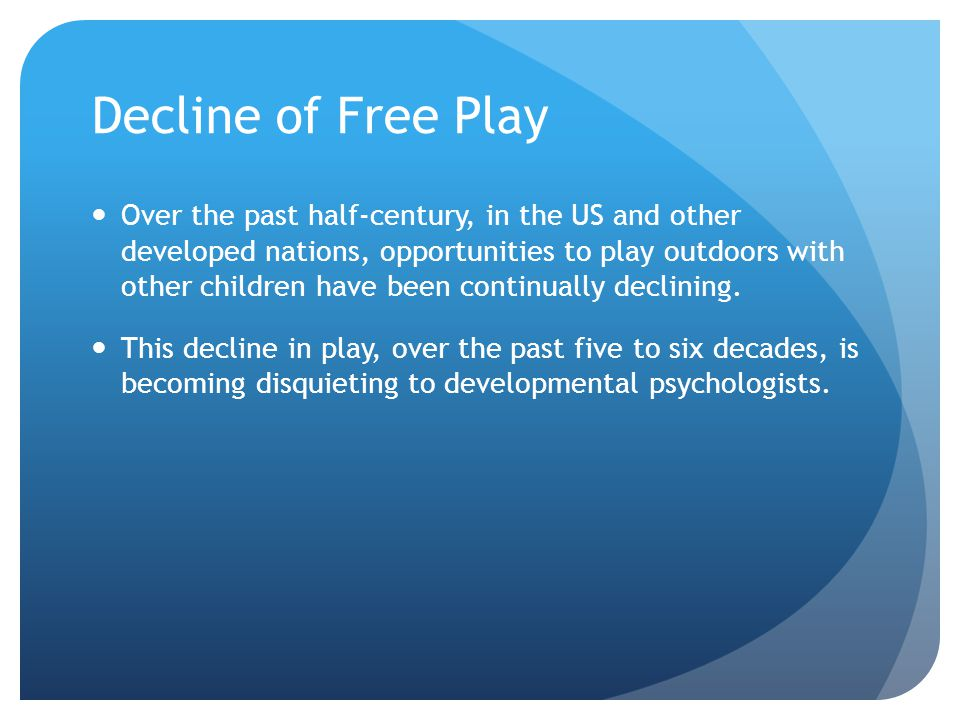 Decline of Free Play Over the past half-century, in the US and other developed nations, opportunities to play outdoors with other children have been c