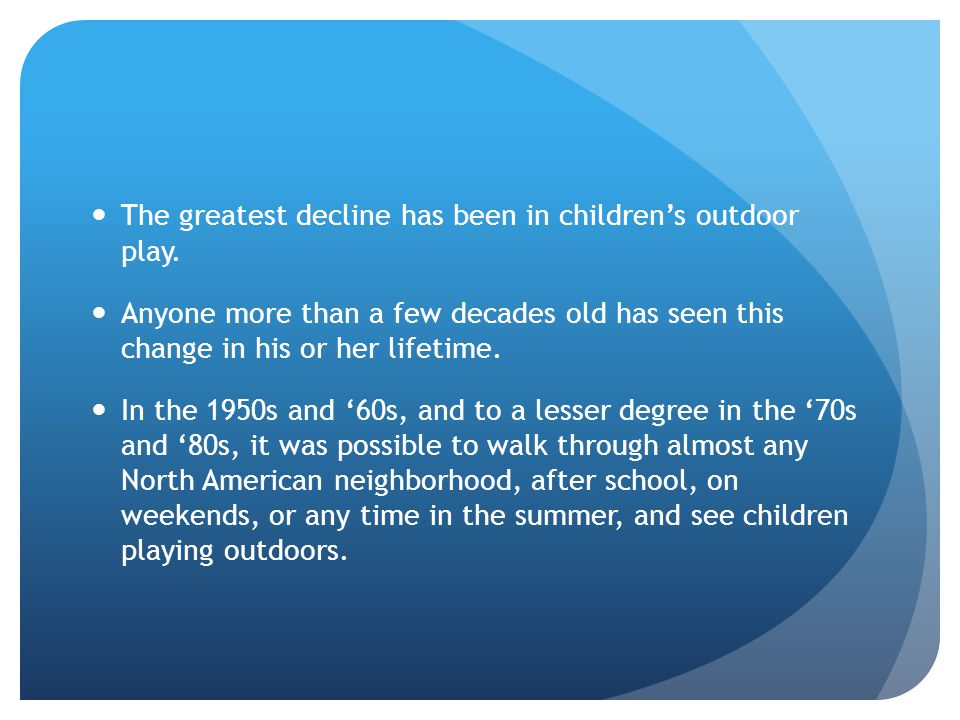 The greatest decline has been in children's outdoor play. Anyone more than a few decades old has seen this change in his or her lifetime. In the 1950s
