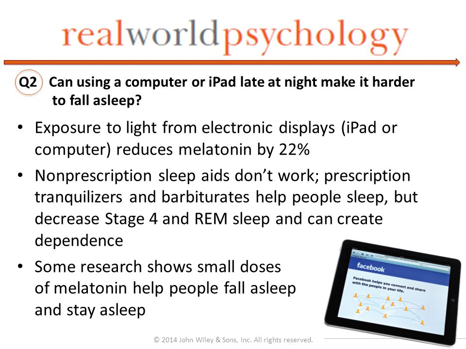Exposure to light from electronic displays (iPad or computer) reduces melatonin by 22% Nonprescription sleep aids don't work; prescription tranquilizers and barbiturates help people sleep, but decrease Stage 4 and REM sleep and can create dependence Some research shows small doses of melatonin help people fall asleep and stay asleep © 2014 John Wiley & Sons, Inc.