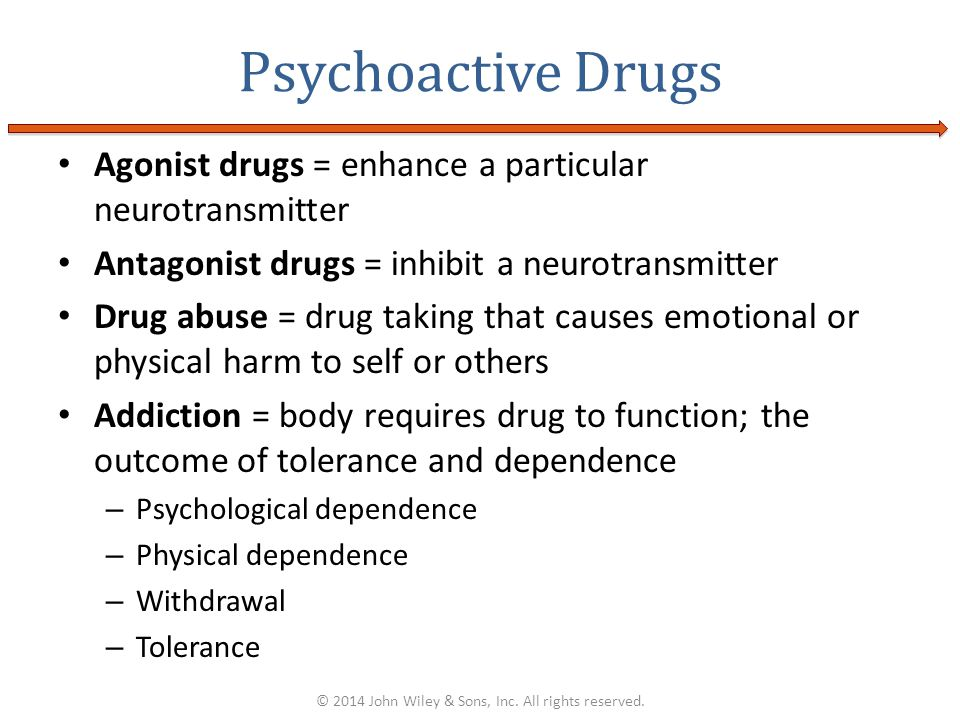 Agonist drugs = enhance a particular neurotransmitter Antagonist drugs = inhibit a neurotransmitter Drug abuse = drug taking that causes emotional or physical harm to self or others Addiction = body requires drug to function; the outcome of tolerance and dependence – Psychological dependence – Physical dependence – Withdrawal – Tolerance Psychoactive Drugs © 2014 John Wiley & Sons, Inc.