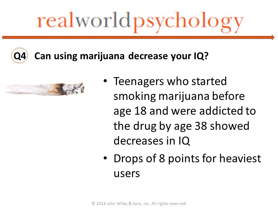 Teenagers who started smoking marijuana before age 18 and were addicted to the drug by age 38 showed decreases in IQ Drops of 8 points for heaviest users © 2014 John Wiley & Sons, Inc.