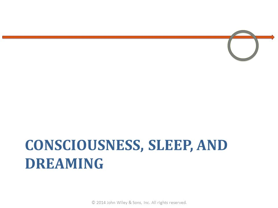 CONSCIOUSNESS, SLEEP, AND DREAMING © 2014 John Wiley & Sons, Inc. All rights reserved.