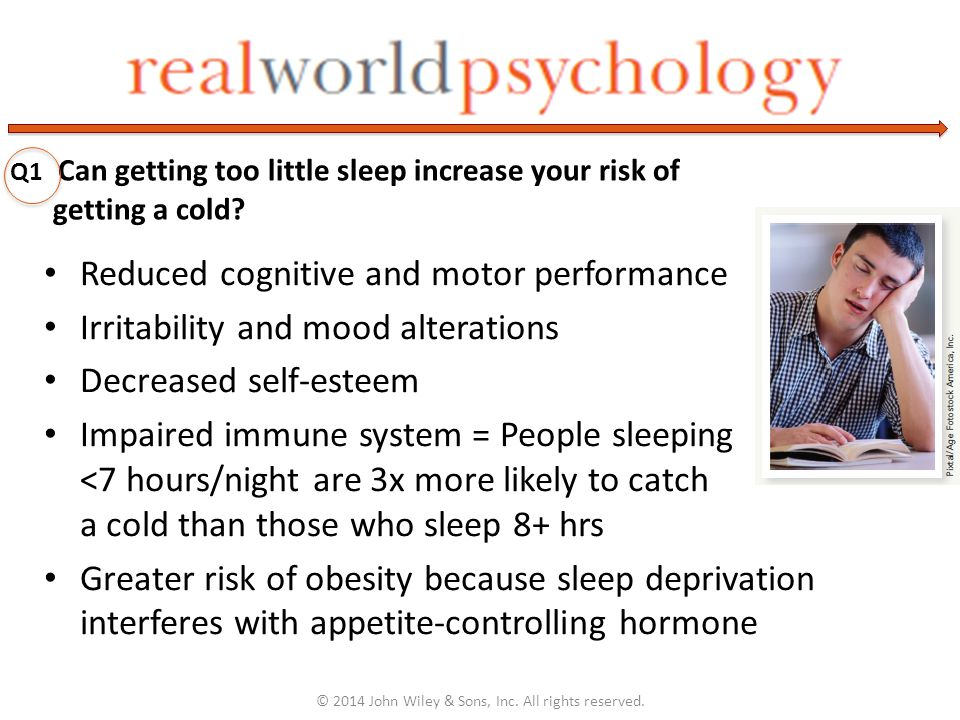Reduced cognitive and motor performance Irritability and mood alterations Decreased self-esteem Impaired immune system = People sleeping <7 hours/night are 3x more likely to catch a cold than those who sleep 8+ hrs Greater risk of obesity because sleep deprivation interferes with appetite-controlling hormone © 2014 John Wiley & Sons, Inc.