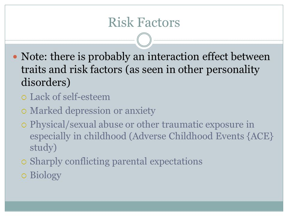 Risk Factors Note: there is probably an interaction effect between traits and risk factors (as seen in other personality disorders)  Lack of self-est