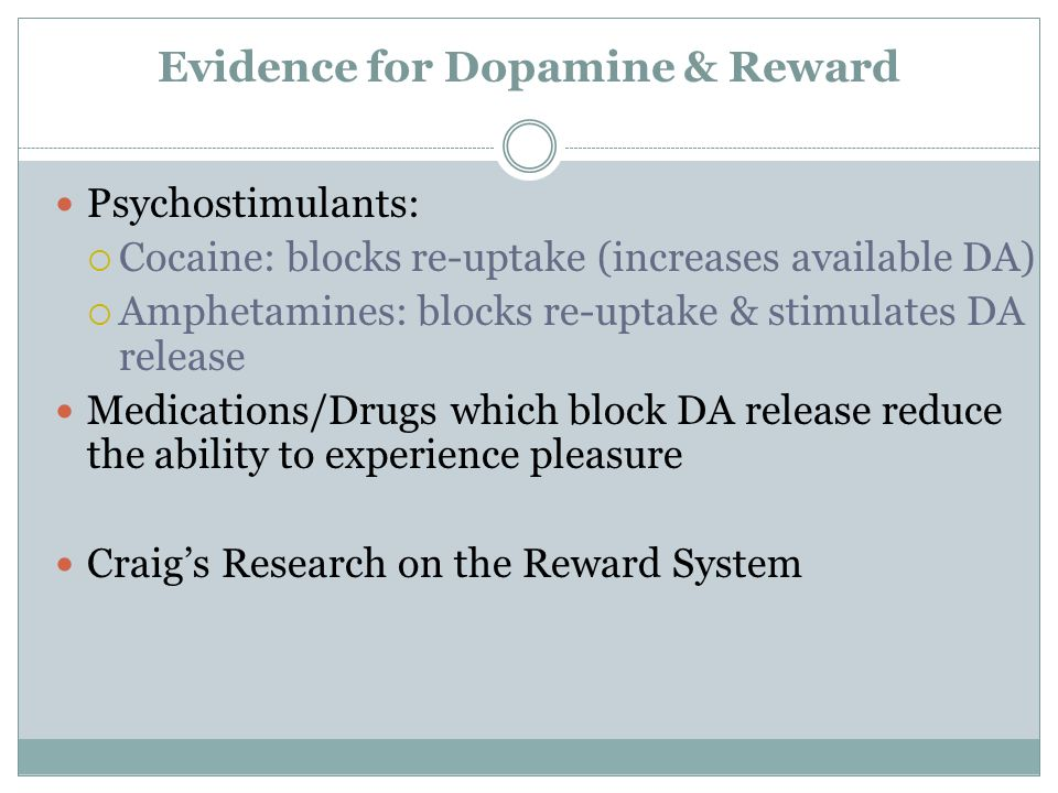 Evidence for Dopamine & Reward Psychostimulants:  Cocaine: blocks re-uptake (increases available DA)  Amphetamines: blocks re-uptake & stimulates DA