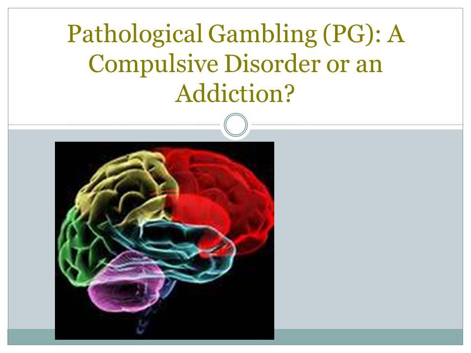 Pathological Gambling (PG): A Compulsive Disorder or an Addiction?