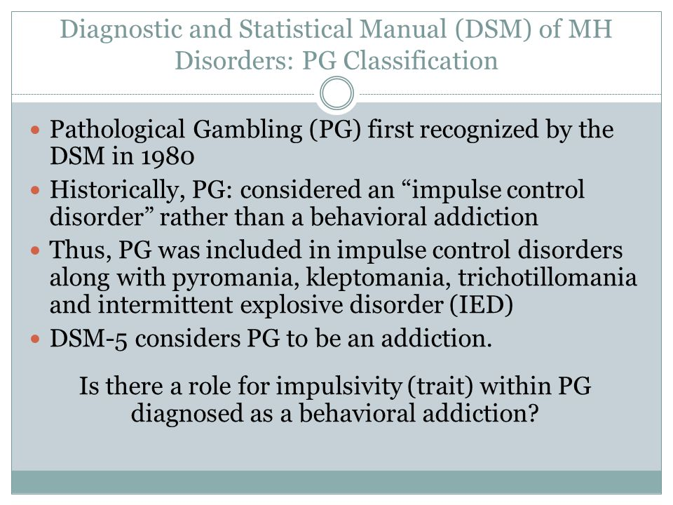 Diagnostic and Statistical Manual (DSM) of MH Disorders: PG Classification Pathological Gambling (PG) first recognized by the DSM in 1980 Historically