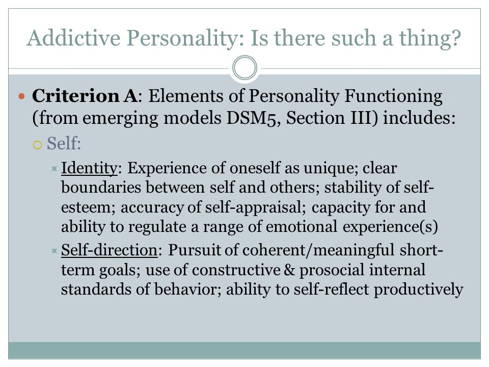 Addictive Personality: Is there such a thing? Criterion A: Elements of Personality Functioning (from emerging models DSM5, Section III) includes:  Se