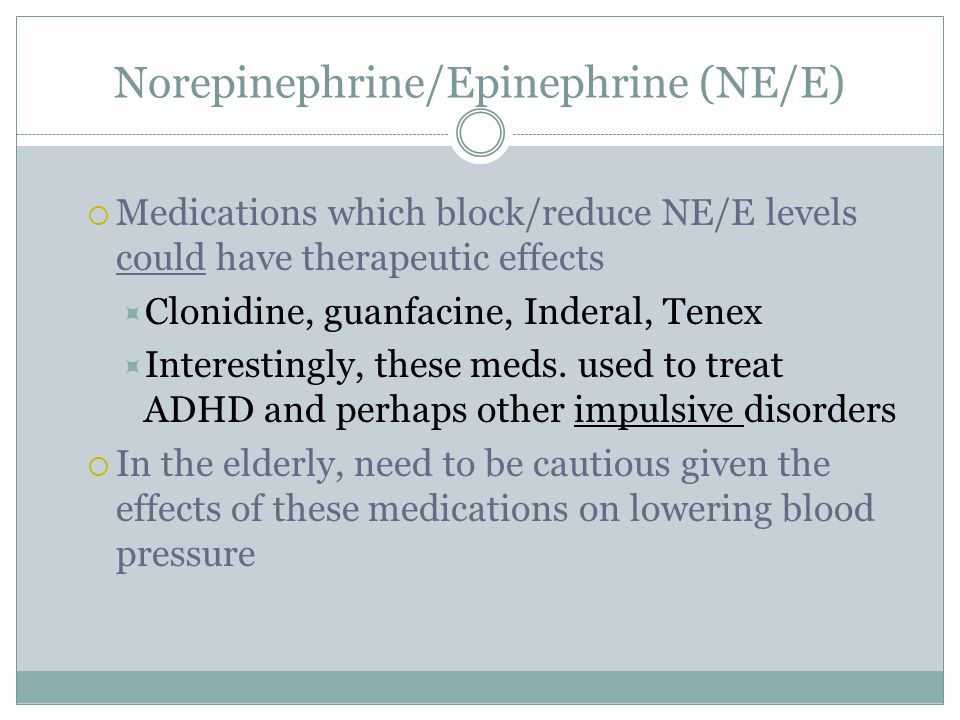 Norepinephrine/Epinephrine (NE/E)  Medications which block/reduce NE/E levels could have therapeutic effects  Clonidine, guanfacine, Inderal, Tenex