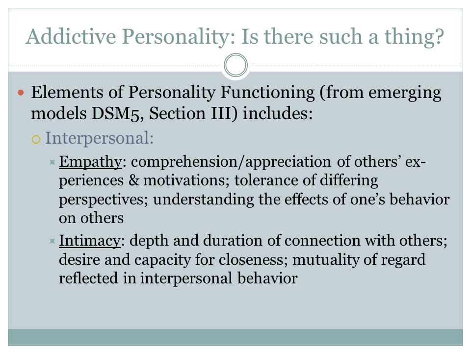 Addictive Personality: Is there such a thing? Elements of Personality Functioning (from emerging models DSM5, Section III) includes:  Interpersonal: