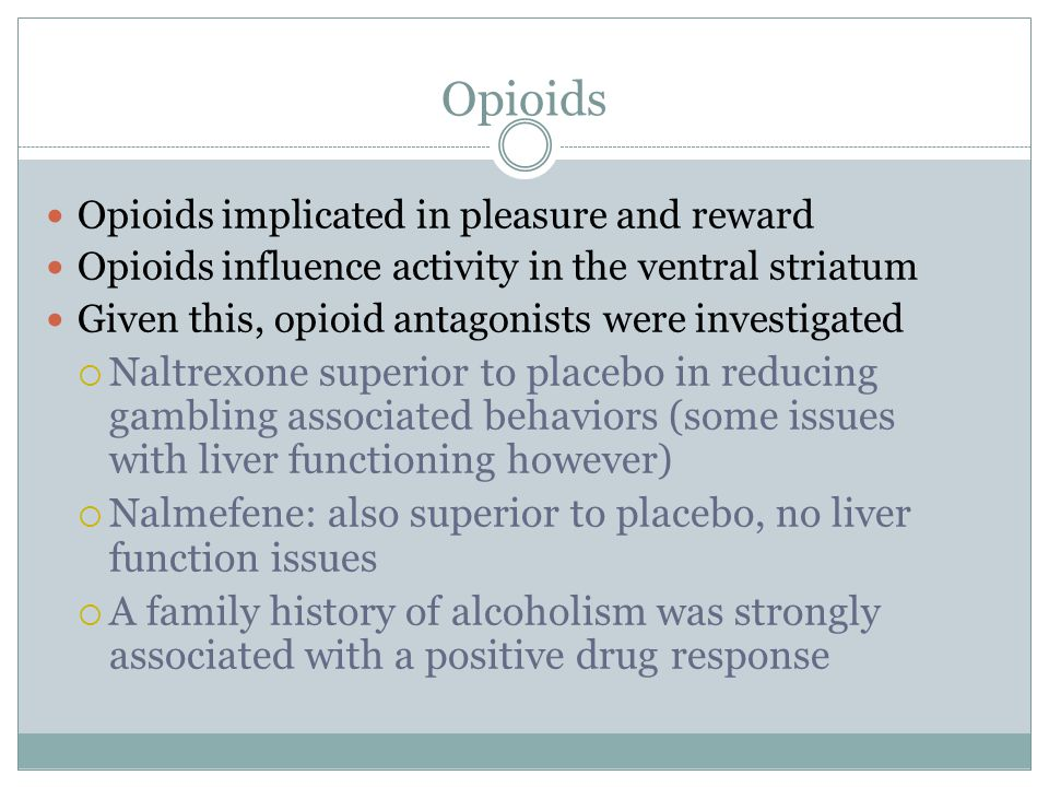 Opioids Opioids implicated in pleasure and reward Opioids influence activity in the ventral striatum Given this, opioid antagonists were investigated