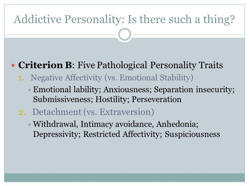 Addictive Personality: Is there such a thing? Criterion B: Five Pathological Personality Traits 1.Negative Affectivity (vs. Emotional Stability)  Emo