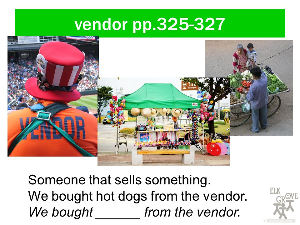 vendor pp.325-327 Someone that sells something. We bought hot dogs from the vendor.